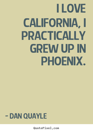 Dan Quayle picture quotes - I love california, i practically grew up in.. - Love quotes