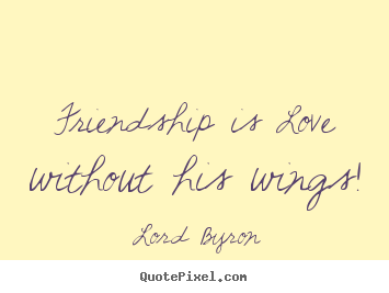 Love quotes - Friendship is love without his wings!