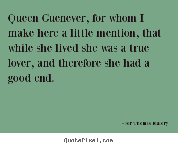 Quotes about love - Queen guenever, for whom i make here a little..