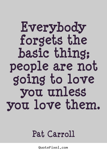 Pat Carroll picture quotes - Everybody forgets the basic thing; people are not going.. - Love quotes