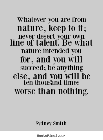 Love quotes - Whatever you are from nature, keep to it;..