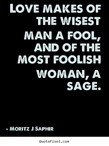 ... quotes - Love makes of the wisest man a fool, and.. - Love quotes