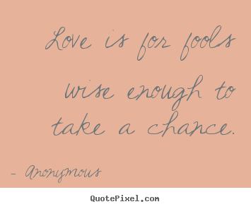 Sayings about love - Love is for fools wise enough to take a chance.