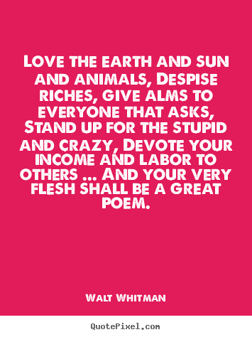 How to design photo quotes about love - Love the earth and sun and animals, despise riches,..