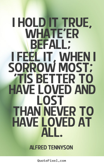 Diy picture quotes about love - I hold it true, whate'er befall; i feel it, when i sorrow..