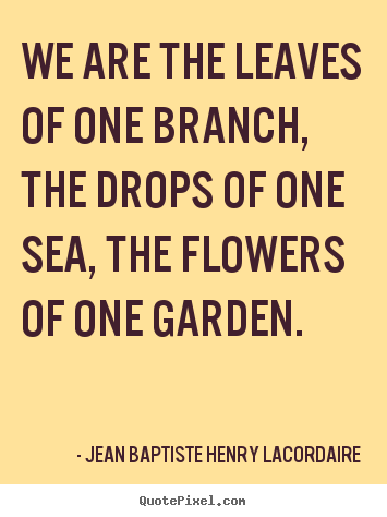 Jean Baptiste Henry Lacordaire picture quote - We are the leaves of one branch, the drops of one sea, the flowers.. - Love quote