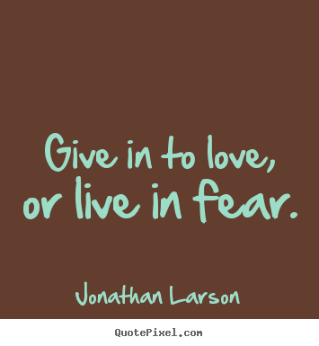 Love quote - Give in to love, or live in fear.