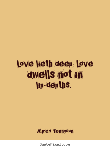 Love lieth deep; love dwells not in lip-depths... Alfred Tennyson  love quotes
