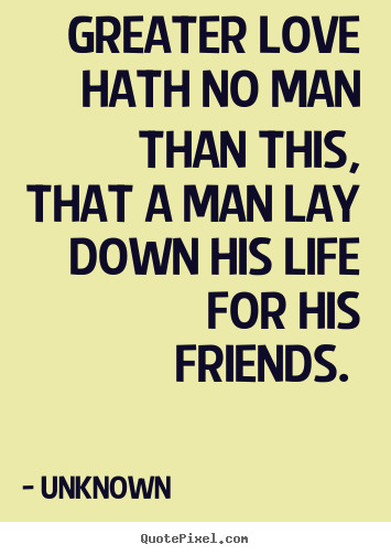 greater love hath no man than this that a man lay down his