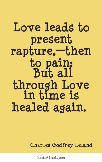 Quotes about love - Love leads to present rapture,—then to pain; but..