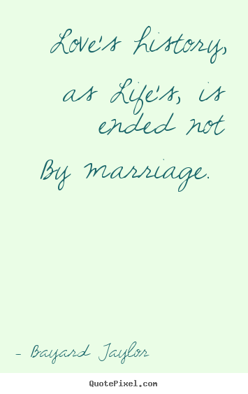 Quotes about love - Love's history, as life's, is ended not by marriage...