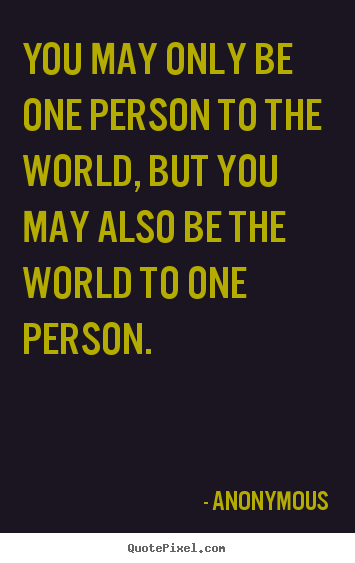 Make picture quotes about love - You may only be one person to the world, but you may also..