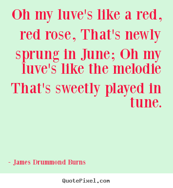 Oh my luve's like a red, red rose, that's newly sprung.. James Drummond Burns popular love quotes