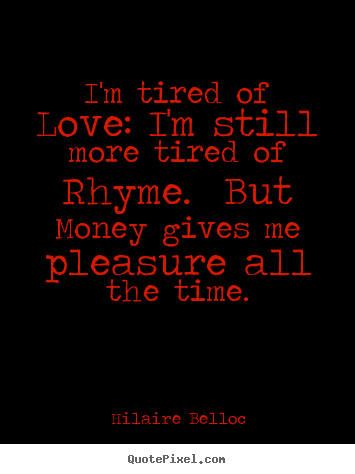 hilaire belloc picture quotes i 39 m tired of love i 39 m