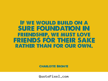 How to make poster quotes about love - If we would build on a sure foundation in friendship, we must love..