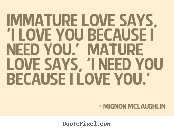 Love quote - Immature love says, 'i love you because i need you.' mature love..
