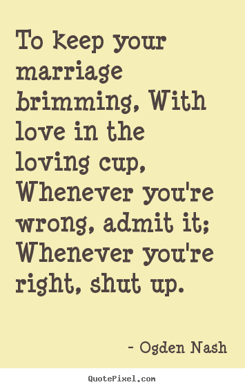 Ogden Nash picture quotes - To keep your marriage brimming, with love in the loving cup, whenever.. - Love quotes