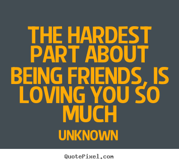 Love quote - The hardest part about being friends, is loving..