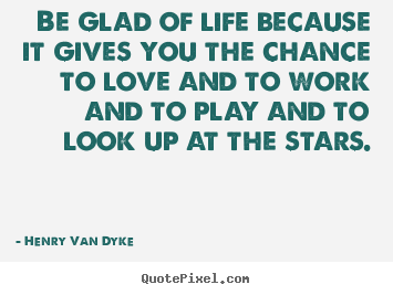 Henry Van Dyke poster quote - Be glad of life because it gives you the chance.. - Love quotes