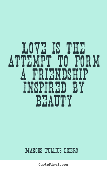 Make custom picture quotes about love - Love is the attempt to form a friendship inspired..