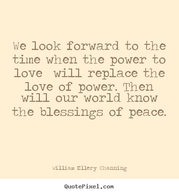 We look forward to the time when the power.. William Ellery Channing best love quotes