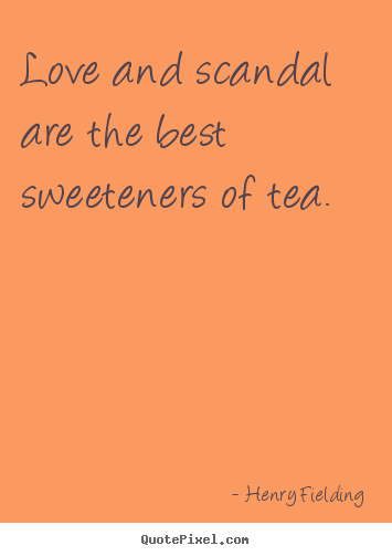 Quotes about love - Love and scandal are the best sweeteners of tea.