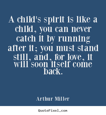 Arthur Miller photo quotes - A child's spirit is like a child, you can never catch it by running.. - Love quotes