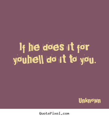 Love quotes - If he does it for youhell do it to you.