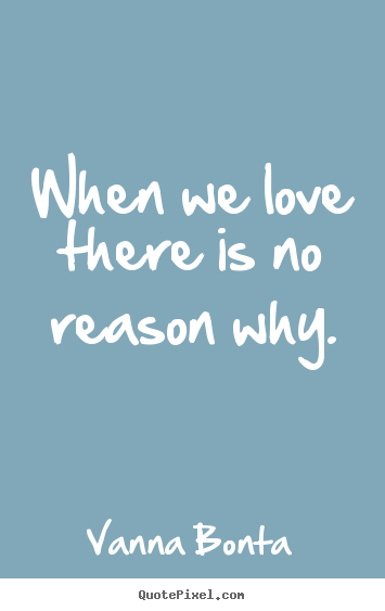 Vanna Bonta picture quotes - When we love there is no reason why. - Love quotes