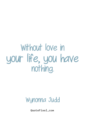 Without love in your life, you have nothing. Wynonna Judd greatest love quotes