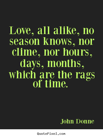 Sayings about love - Love, all alike, no season knows, nor clime, nor hours, days,..