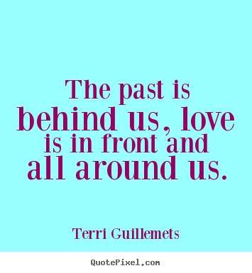 Love Quotes   The Past Is Behind Us, Love Is In Front And All Around