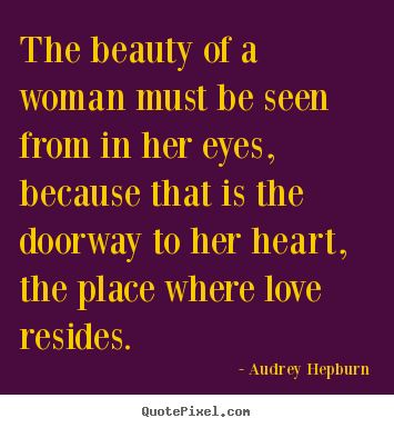 Design custom photo quote about love - The beauty of a woman must be seen from in her eyes,..