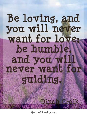 Be loving, and you will never want for love; be humble, and you.. Dinah Craik famous love quotes