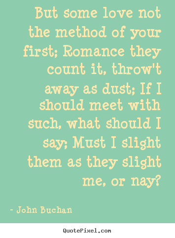 Love quote - But some love not the method of your first; romance..