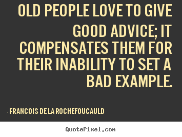 Francois De La Rochefoucauld picture quote - Old people love to give good advice; it compensates them.. - Love quote