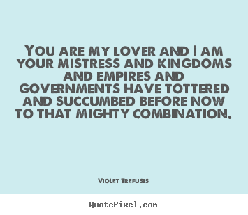 You are my lover and i am your mistress and kingdoms and empires and.. Violet Trefusis best love quotes