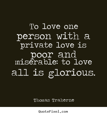 To love one person with a private love is poor and miserable:.. Thomas Traherne best love quotes