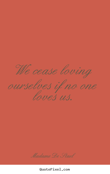 Sayings about love - We cease loving ourselves if no one loves us.