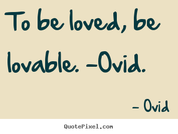 Love sayings - To be loved, be lovable. -ovid.