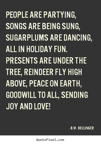 D.M.  Dellinger picture quotes - People are partying, songs are being sung, sugarplums are dancing, all.. - Love quotes