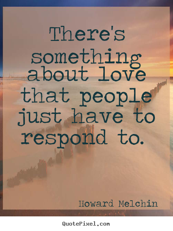 There's something about love that people.. Howard Melchin popular love quotes