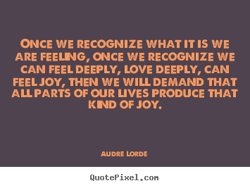 Once we recognize what it is we are feeling,.. Audre Lorde popular love sayings