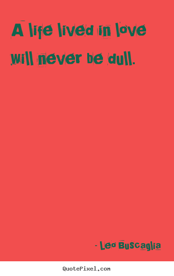 Love quotes - A life lived in love will never be dull.