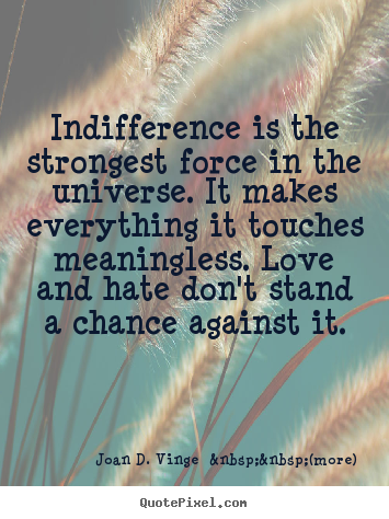 Love quotes - Indifference is the strongest force in the universe. it..