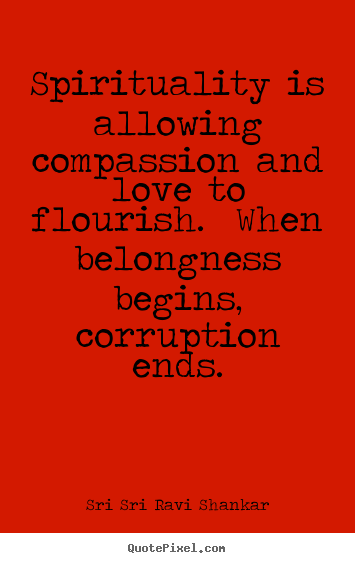 Sri Sri Ravi Shankar picture quotes - Spirituality is allowing compassion and love to flourish... - Love quote