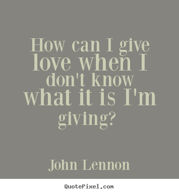 Design your own picture quotes about love - How can i give love when i don't know what it is i'm giving?..