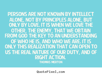 Love quotes - Persons are not known by intellect alone, not by principles alone,..