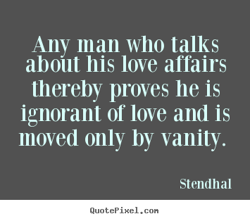 Love quote - Any man who talks about his love affairs thereby proves..