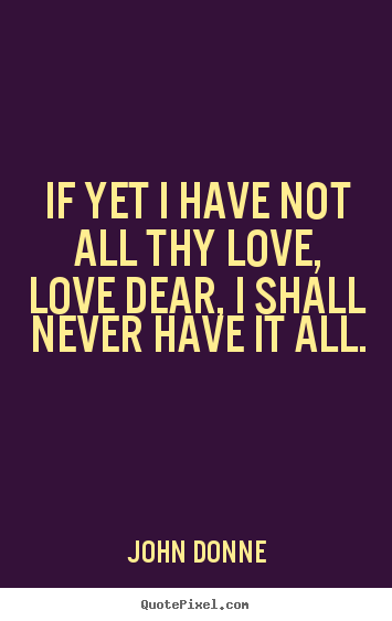 Love quote - If yet i have not all thy love, love dear, i shall never have it..
